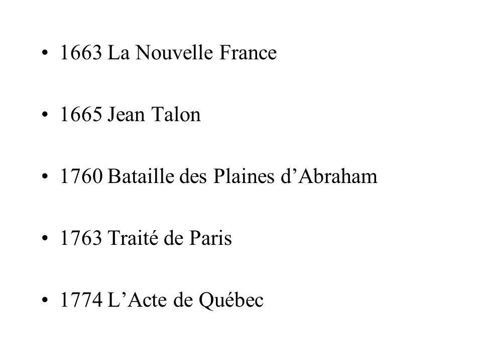 1663 La Nouvelle France 1665 Jean Talon. 1760 Bataille des Plaines d'Abraham. 1763 Traité de Paris.