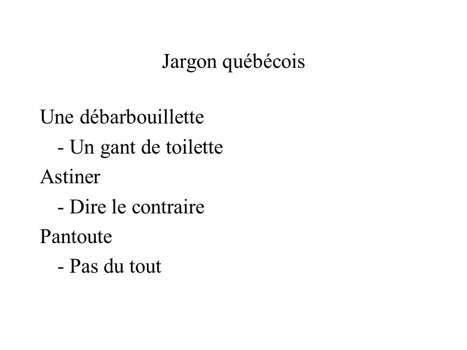 Jargon québécois Une débarbouillette. - Un gant de toilette. Astiner. - Dire le contraire. Pantoute.