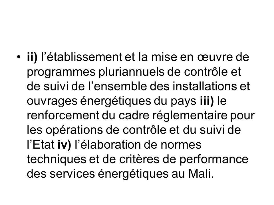 ii) l'établissement et la mise en œuvre de programmes pluriannuels de contrôle et de suivi de l'ensemble des installations et ouvrages énergétiques du pays iii) le renforcement du cadre réglementaire pour les opérations de contrôle et du suivi de l'Etat iv) l'élaboration de normes techniques et de critères de performance des services énergétiques au Mali.