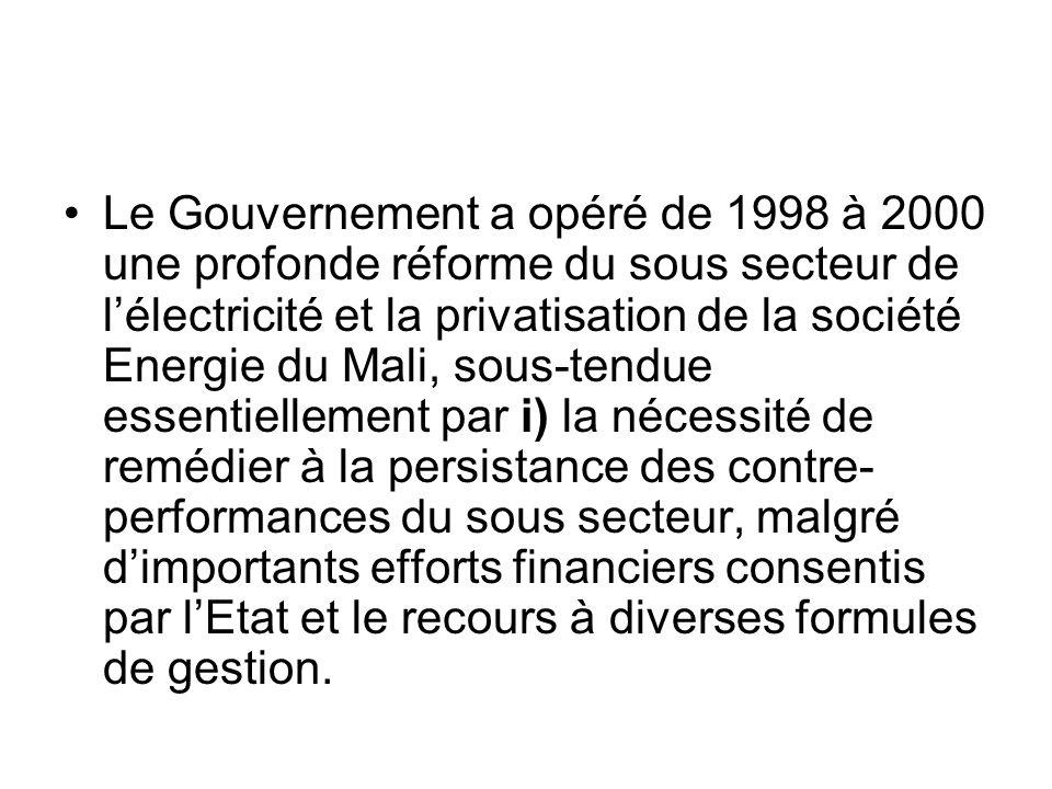 Le Gouvernement a opéré de 1998 à 2000 une profonde réforme du sous secteur de l'électricité et la privatisation de la société Energie du Mali, sous-tendue essentiellement par i) la nécessité de remédier à la persistance des contre-performances du sous secteur, malgré d'importants efforts financiers consentis par l'Etat et le recours à diverses formules de gestion.