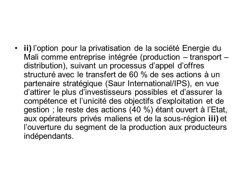 ii) l'option pour la privatisation de la société Energie du Mali comme entreprise intégrée (production – transport – distribution), suivant un processus d'appel d'offres structuré avec le transfert de 60 % de ses actions à un partenaire stratégique (Saur International/IPS), en vue d'attirer le plus d'investisseurs possibles et d'assurer la compétence et l'unicité des objectifs d'exploitation et de gestion ; le reste des actions (40 %) étant ouvert à l'Etat, aux opérateurs privés maliens et de la sous-région iii) et l'ouverture du segment de la production aux producteurs indépendants.