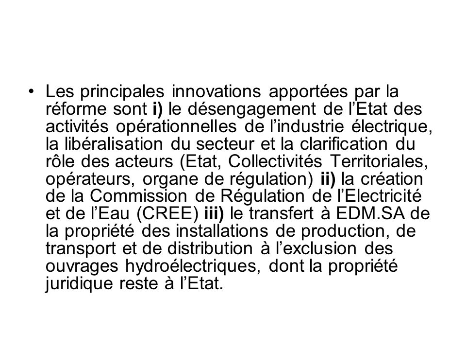 Les principales innovations apportées par la réforme sont i) le désengagement de l'Etat des activités opérationnelles de l'industrie électrique, la libéralisation du secteur et la clarification du rôle des acteurs (Etat, Collectivités Territoriales, opérateurs, organe de régulation) ii) la création de la Commission de Régulation de l'Electricité et de l'Eau (CREE) iii) le transfert à EDM.SA de la propriété des installations de production, de transport et de distribution à l'exclusion des ouvrages hydroélectriques, dont la propriété juridique reste à l'Etat.