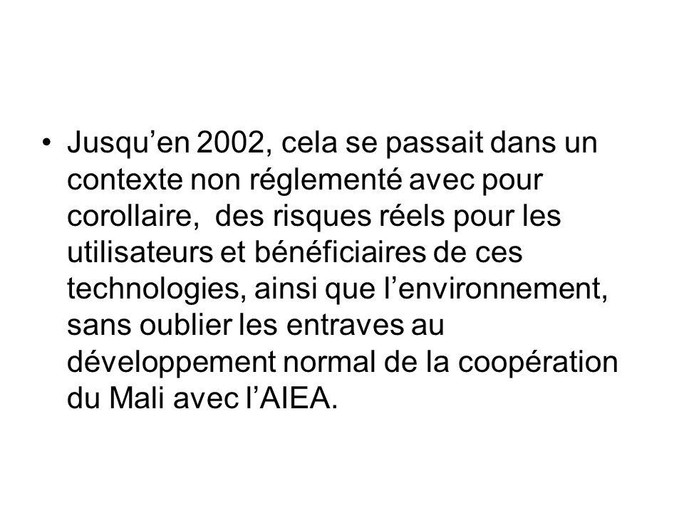 Jusqu'en 2002, cela se passait dans un contexte non réglementé avec pour corollaire, des risques réels pour les utilisateurs et bénéficiaires de ces technologies, ainsi que l'environnement, sans oublier les entraves au développement normal de la coopération du Mali avec l'AIEA.