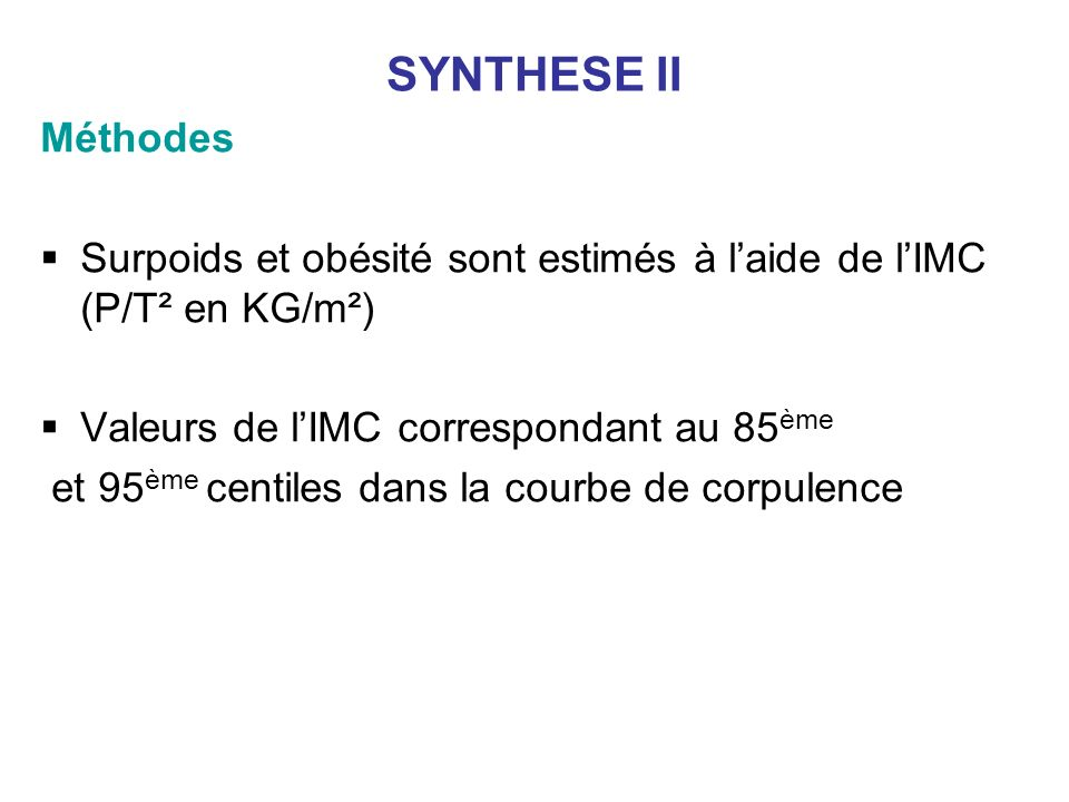 SYNTHESE II Méthodes. Surpoids et obésité sont estimés à l'aide de l'IMC (P/T² en KG/m²) Valeurs de l'IMC correspondant au 85ème.