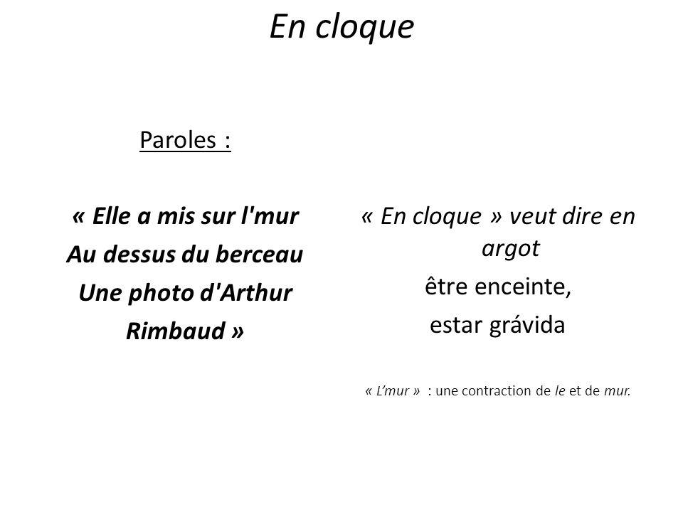 En cloque Paroles : « Elle a mis sur l mur Au dessus du berceau Une photo d Arthur Rimbaud » « En cloque » veut dire en argot.