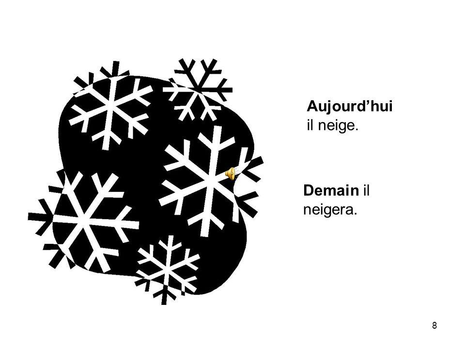 Aujourd'hui il neige. Demain il neigera.