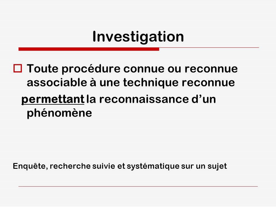 Investigation Toute procédure connue ou reconnue associable à une technique reconnue. permettant la reconnaissance d'un phénomène.