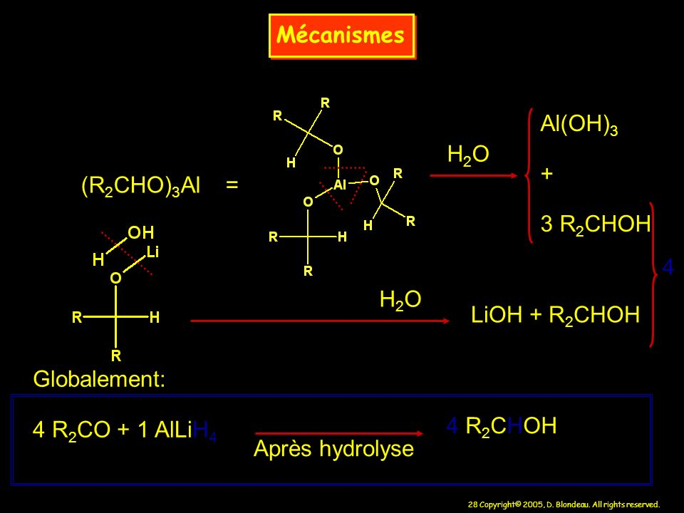 Mécanismes Al(OH)3. + 3 R2CHOH. H2O. (R2CHO)3Al = 4. H2O. LiOH + R2CHOH. Globalement: 4 R2CO + 1 AlLiH4.