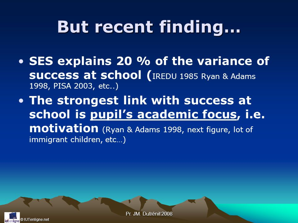 But recent finding… SES explains 20 % of the variance of success at school (IREDU 1985 Ryan & Adams 1998, PISA 2003, etc..)