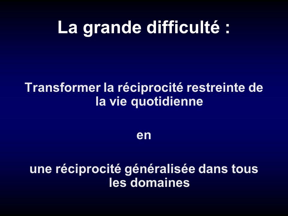 La grande difficulté :Transformer la réciprocité restreinte de la vie quotidienne.
