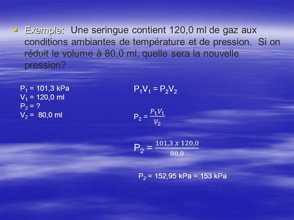 Exemple: Une seringue contient 120,0 ml de gaz aux conditions ambiantes de température et de pression. Si on réduit le volume à 80,0 ml, quelle sera la nouvelle pression
