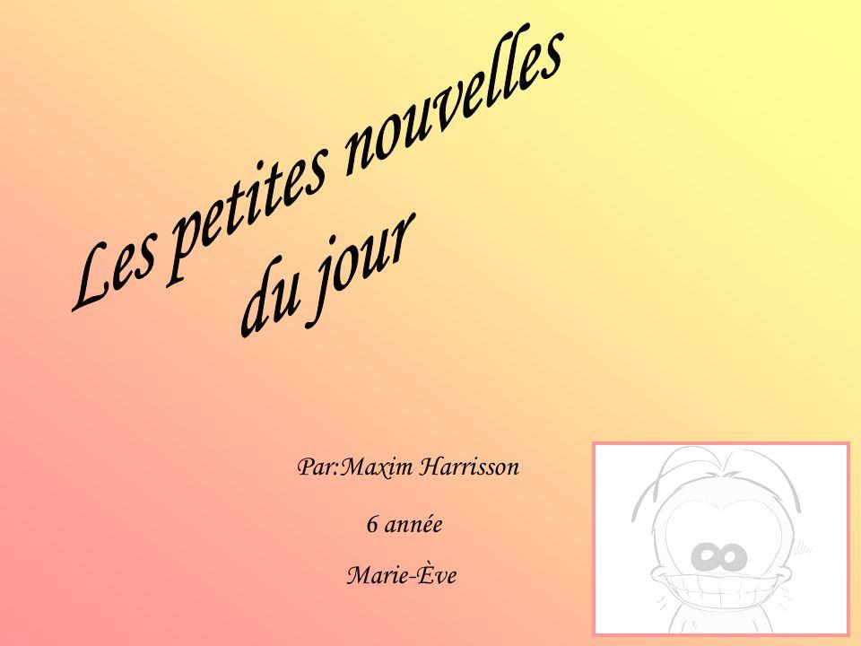 Les petites nouvelles du jour Par:Maxim Harrisson 6 année Marie-Ève