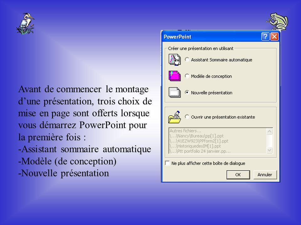 Avant de commencer le montage d'une présentation, trois choix de mise en page sont offerts lorsque vous démarrez PowerPoint pour la première fois : -Assistant sommaire automatique -Modèle (de conception) -Nouvelle présentation