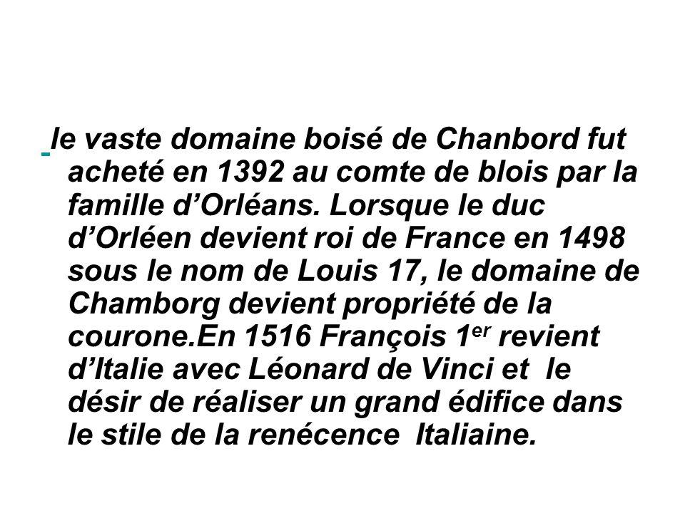 le vaste domaine boisé de Chanbord fut acheté en 1392 au comte de blois par la famille d'Orléans.
