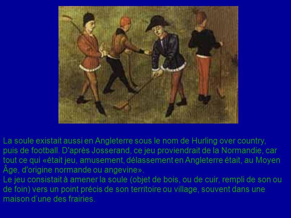 La soule existait aussi en Angleterre sous le nom de Hurling over country, puis de football. D après Josserand, ce jeu proviendrait de la Normandie, car tout ce qui «était jeu, amusement, délassement en Angleterre était, au Moyen Âge, d origine normande ou angevine».