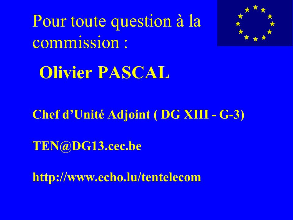 Pour toute question à la commission : Olivier PASCAL Chef d'Unité Adjoint ( DG XIII - G-3) TEN@DG13.cec.be http://www.echo.lu/tentelecom