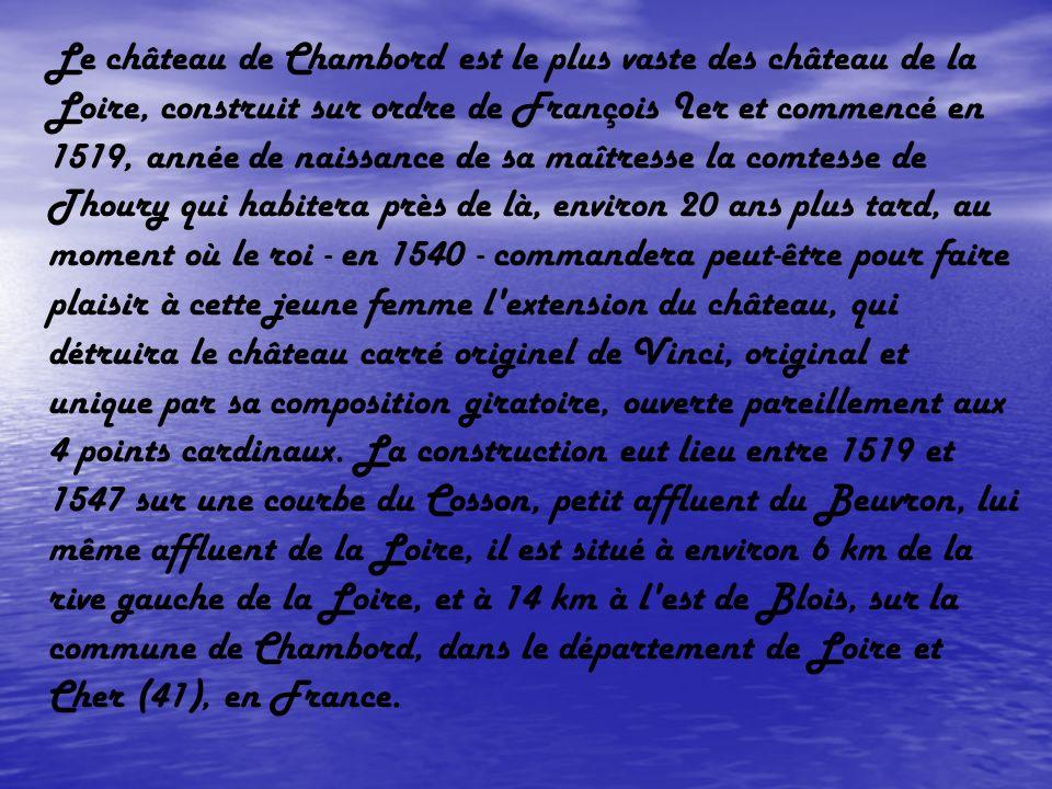 Le château de Chambord est le plus vaste des château de la Loire, construit sur ordre de François Ier et commencé en 1519, année de naissance de sa maîtresse la comtesse de Thoury qui habitera près de là, environ 20 ans plus tard, au moment où le roi - en 1540 - commandera peut-être pour faire plaisir à cette jeune femme l extension du château, qui détruira le château carré originel de Vinci, original et unique par sa composition giratoire, ouverte pareillement aux 4 points cardinaux.