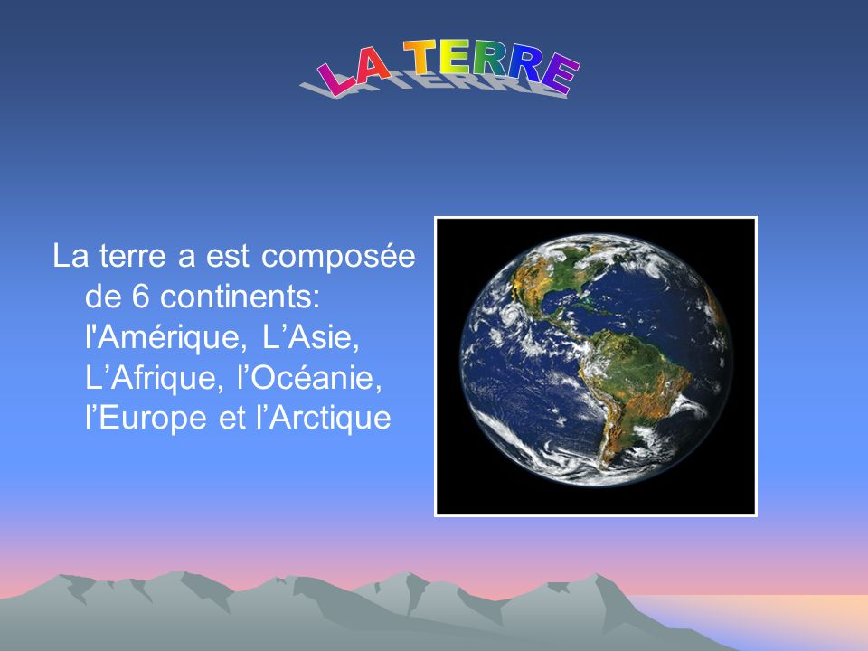 LA TERRE La terre a est composée de 6 continents: l Amérique, L'Asie, L'Afrique, l'Océanie, l'Europe et l'Arctique.