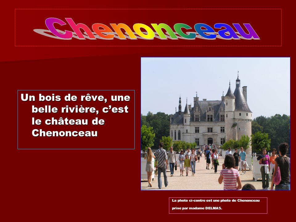 Chenonceau Un bois de rêve, une belle rivière, c'est le château de Chenonceau.