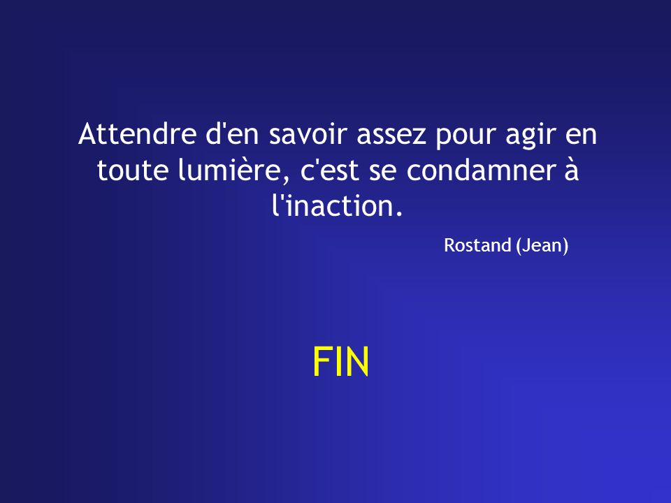Attendre d en savoir assez pour agir en toute lumière, c est se condamner à l inaction. Rostand (Jean)