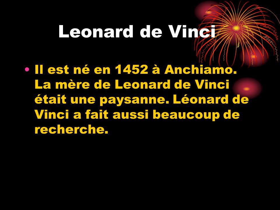 Leonard de Vinci Il est né en 1452 à Anchiamo. La mère de Leonard de Vinci était une paysanne.