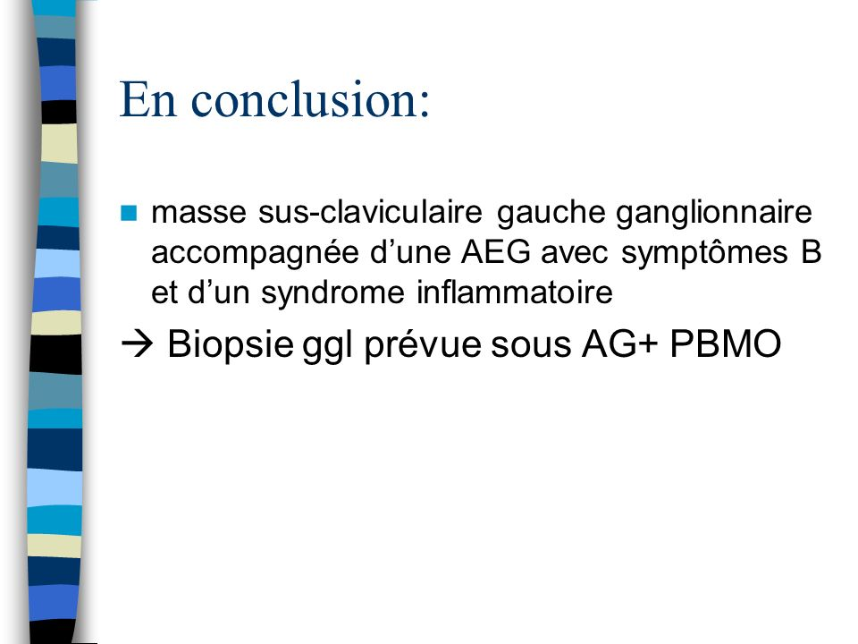 En conclusion:  Biopsie ggl prévue sous AG+ PBMO