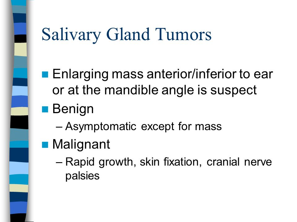 Salivary Gland Tumors Enlarging mass anterior/inferior to ear or at the mandible angle is suspect. Benign.