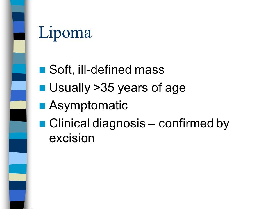 Lipoma Soft, ill-defined mass Usually >35 years of age Asymptomatic
