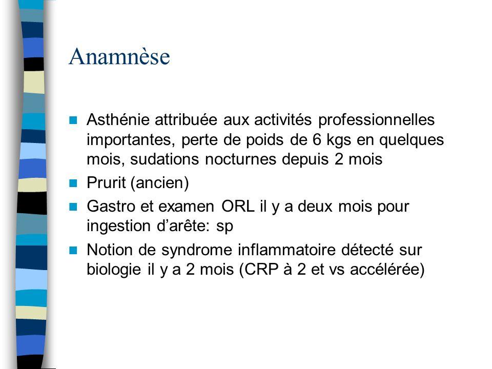 Anamnèse Asthénie attribuée aux activités professionnelles importantes, perte de poids de 6 kgs en quelques mois, sudations nocturnes depuis 2 mois.