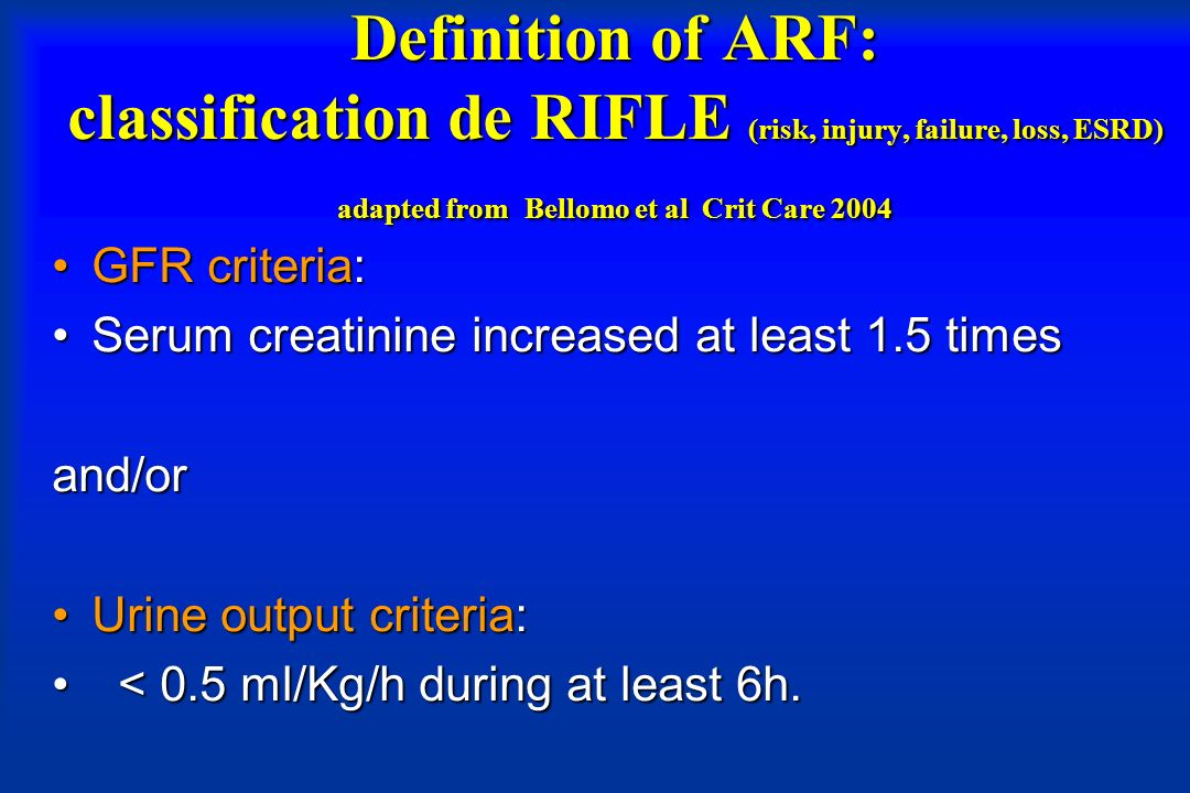 Definition of ARF: classification de RIFLE (risk, injury, failure, loss, ESRD) adapted from Bellomo et al Crit Care 2004