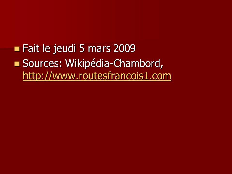 Fait le jeudi 5 mars 2009 Sources: Wikipédia-Chambord, http://www.routesfrancois1.com
