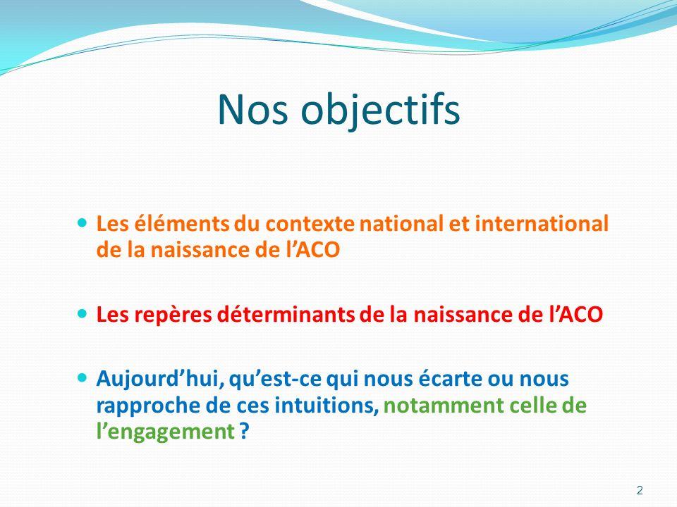 Nos objectifs Les éléments du contexte national et international de la naissance de l'ACO. Les repères déterminants de la naissance de l'ACO.