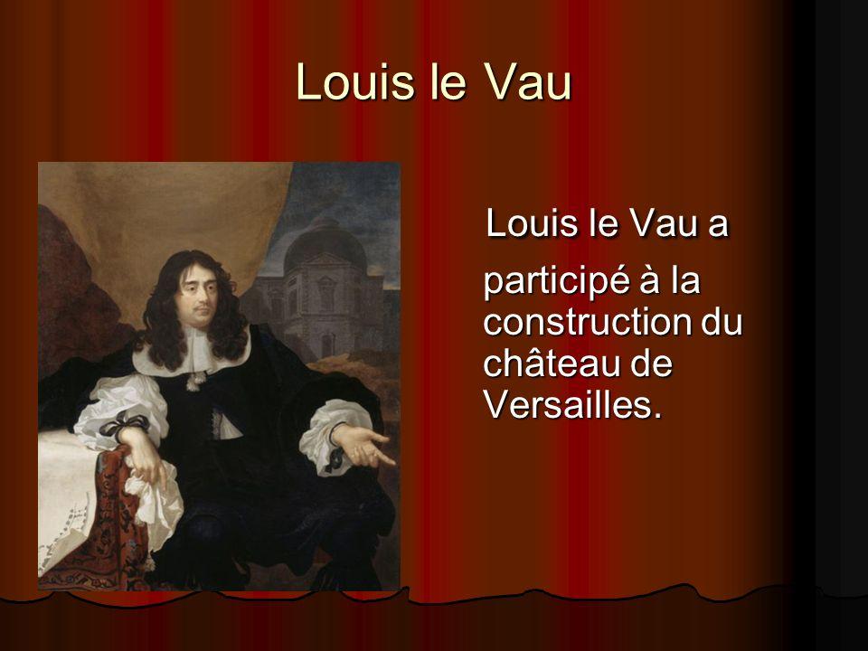 Louis le Vau Louis le Vau a participé à la construction du château de Versailles.