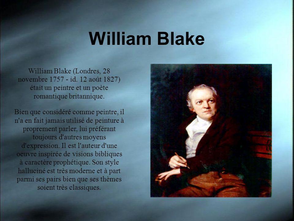 William Blake William Blake (Londres, 28 novembre 1757 - id. 12 août 1827) était un peintre et un poète romantique britannique.