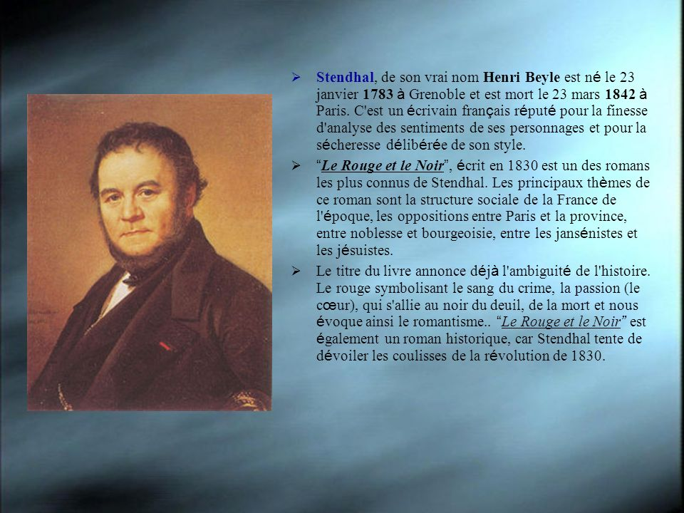 Stendhal, de son vrai nom Henri Beyle est né le 23 janvier 1783 à Grenoble et est mort le 23 mars 1842 à Paris. C est un écrivain français réputé pour la finesse d analyse des sentiments de ses personnages et pour la sécheresse délibérée de son style.