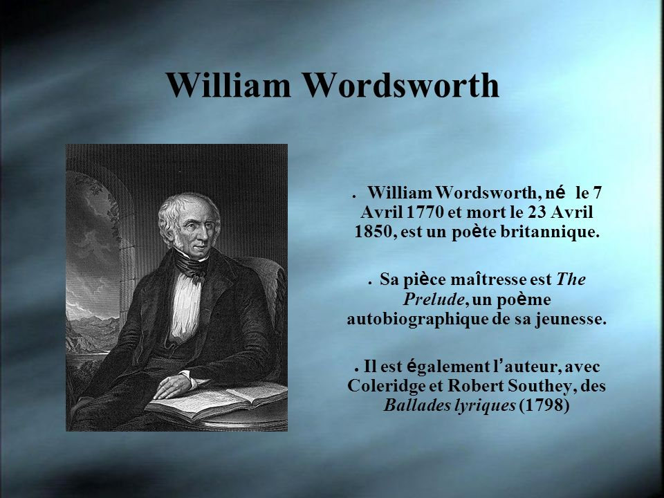 William Wordsworth William Wordsworth, né le 7 Avril 1770 et mort le 23 Avril 1850, est un poète britannique.