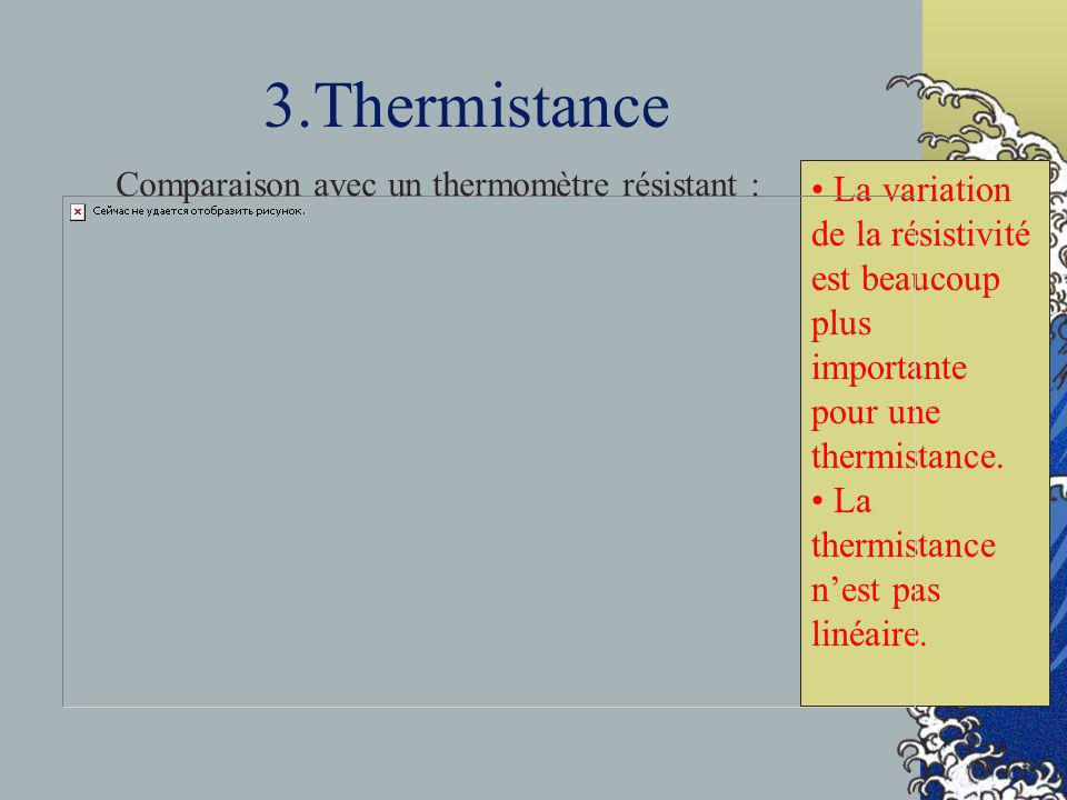 3.ThermistanceComparaison avec un thermomètre résistant : La variation de la résistivité est beaucoup plus importante pour une thermistance.