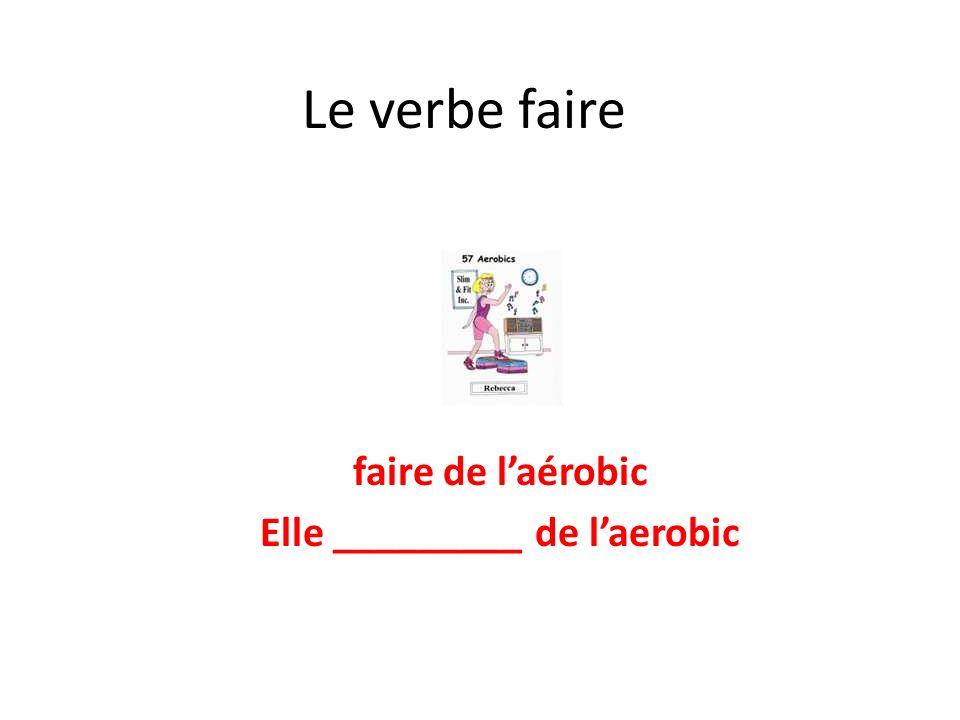 faire de l'aérobic Elle _________ de l'aerobic