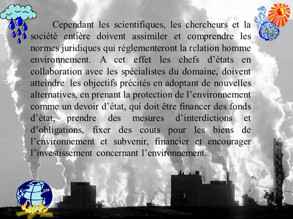 Cependant les scientifiques, les chercheurs et la société entière doivent assimiler et comprendre les normes juridiques qui réglementeront la relation homme environnement.