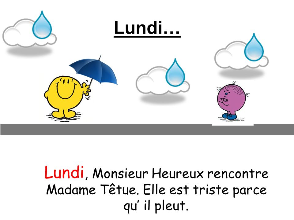 Lundi… Lundi, Monsieur Heureux rencontre Madame Têtue. Elle est triste parce qu' il pleut.