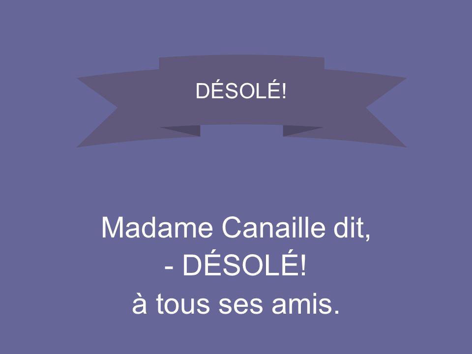 DÉSOLÉ! Madame Canaille dit, DÉSOLÉ! à tous ses amis.