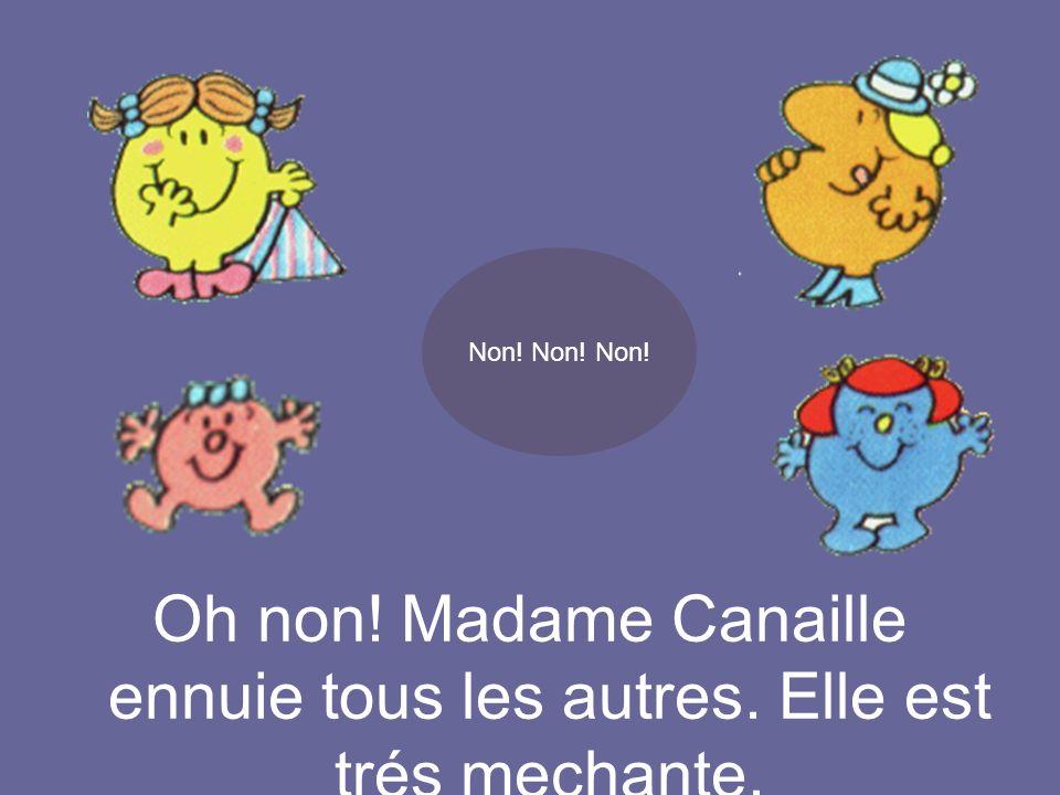Non! Non! Non! Oh non! Madame Canaille ennuie tous les autres. Elle est trés mechante.