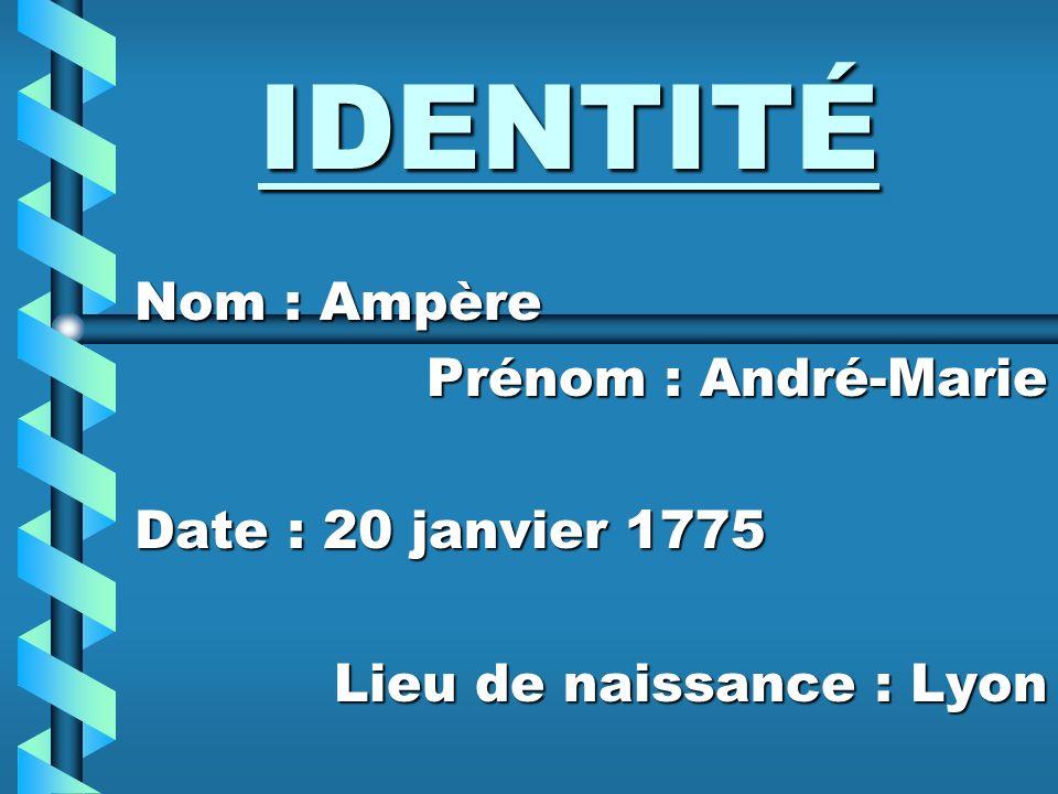 IDENTITÉ Nom : Ampère Prénom : André-Marie Date : 20 janvier 1775