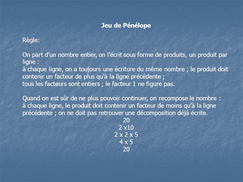 Jeu de Pénélope Règle: On part d'un nombre entier, on l'écrit sous forme de produits, un produit par ligne :