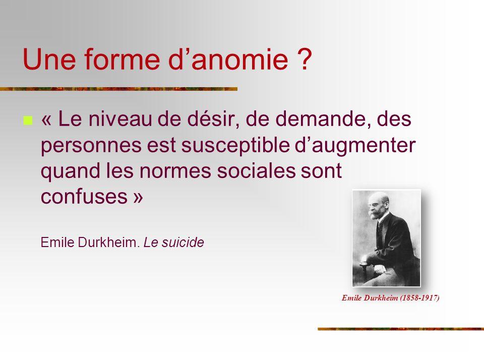 Une forme d'anomie « Le niveau de désir, de demande, des personnes est susceptible d'augmenter quand les normes sociales sont confuses »
