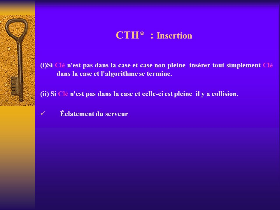 CTH* : Insertion(i)Si Clé n est pas dans la case et case non pleine insérer tout simplement Clé dans la case et l algorithme se termine.