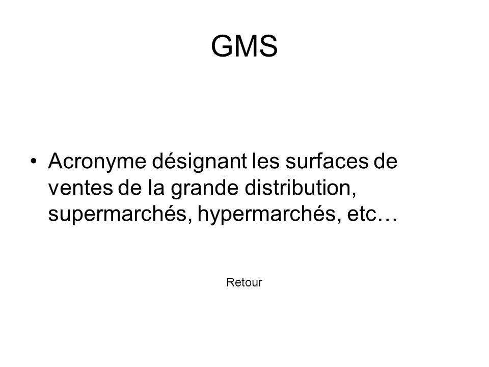 GMS Acronyme désignant les surfaces de ventes de la grande distribution, supermarchés, hypermarchés, etc…
