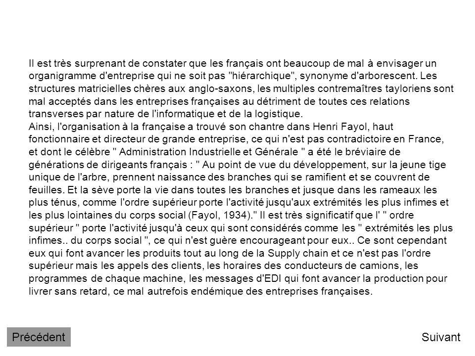 Il est très surprenant de constater que les français ont beaucoup de mal à envisager un organigramme d entreprise qui ne soit pas hiérarchique , synonyme d arborescent. Les structures matricielles chères aux anglo-saxons, les multiples contremaîtres tayloriens sont mal acceptés dans les entreprises françaises au détriment de toutes ces relations transverses par nature de l informatique et de la logistique. Ainsi, l organisation à la française a trouvé son chantre dans Henri Fayol, haut fonctionnaire et directeur de grande entreprise, ce qui n est pas contradictoire en France, et dont le célèbre Administration Industrielle et Générale a été le bréviaire de générations de dirigeants français : Au point de vue du développement, sur la jeune tige unique de l arbre, prennent naissance des branches qui se ramifient et se couvrent de feuilles. Et la sève porte la vie dans toutes les branches et jusque dans les rameaux les plus ténus, comme l ordre supérieur porte l activité jusqu aux extrémités les plus infimes et les plus lointaines du corps social (Fayol, 1934). Il est très significatif que l ordre supérieur porte l activité jusqu à ceux qui sont considérés comme les extrémités les plus infimes.. du corps social , ce qui n est guère encourageant pour eux.. Ce sont cependant eux qui font avancer les produits tout au long de la Supply chain et ce n est pas l ordre supérieur mais les appels des clients, les horaires des conducteurs de camions, les programmes de chaque machine, les messages d EDI qui font avancer la production pour livrer sans retard, ce mal autrefois endémique des entreprises françaises.