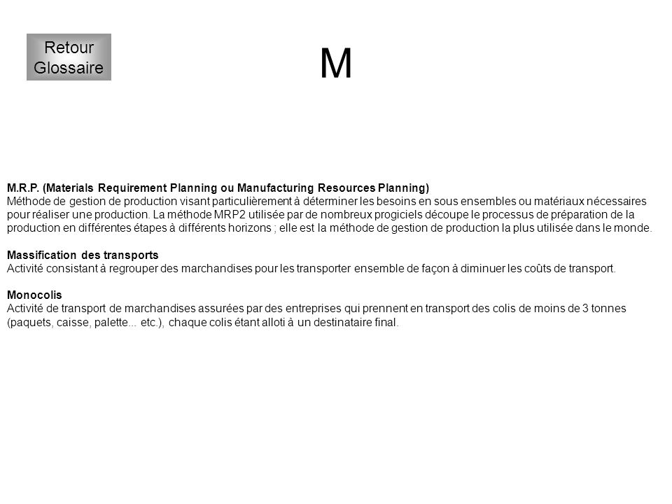 M Retour. Glossaire. M.R.P. (Materials Requirement Planning ou Manufacturing Resources Planning)