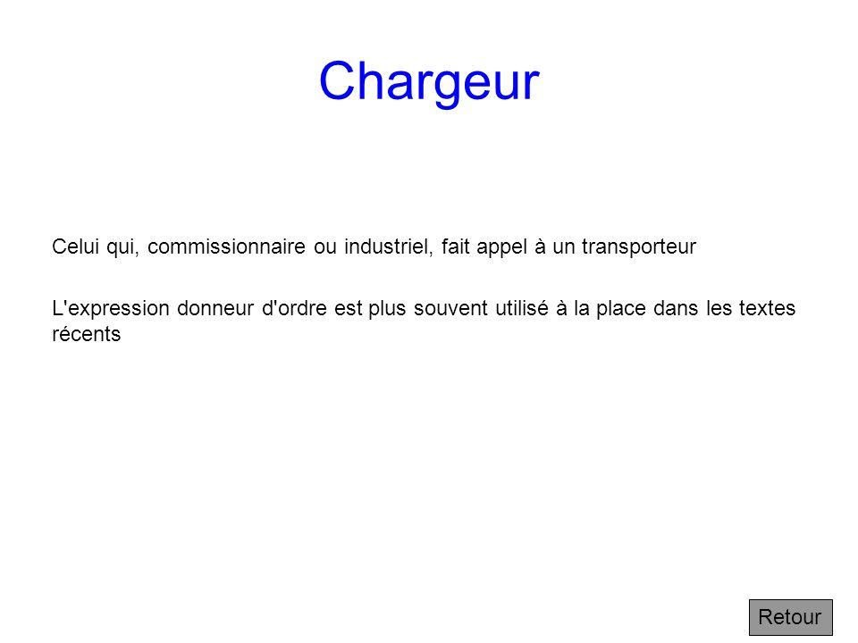 Chargeur Celui qui, commissionnaire ou industriel, fait appel à un transporteur.
